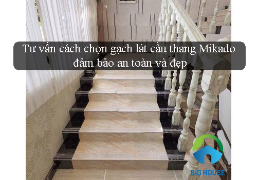 Tư vấn giúp tôi cách chọn gạch lát cầu thang Mikado đảm bảo an toàn và đẹp