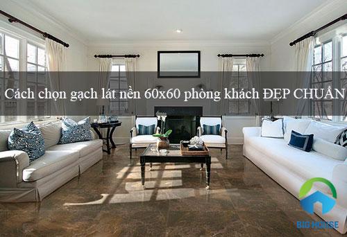 Cách chọn gạch lát nền 60×60 phòng khách ĐẸP CHUẨN
