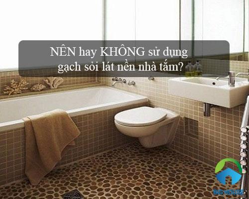 Có nên sử dụng gạch sỏi lát nền nhà tắm? Kỹ sư tư vấn